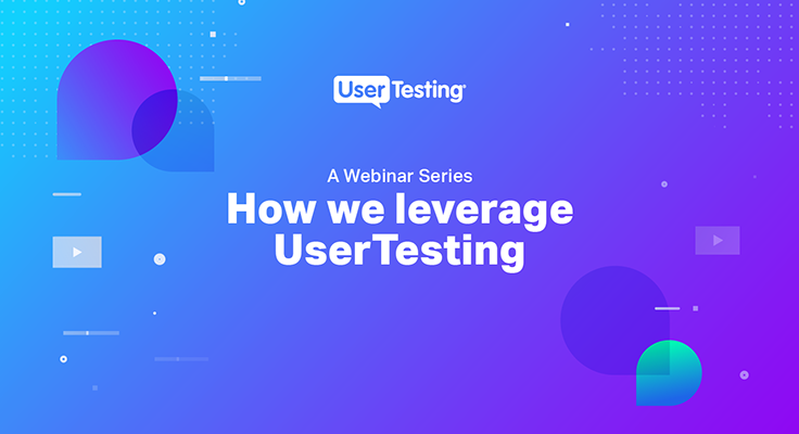 A Webinar Series: How We Leverage UserTesting